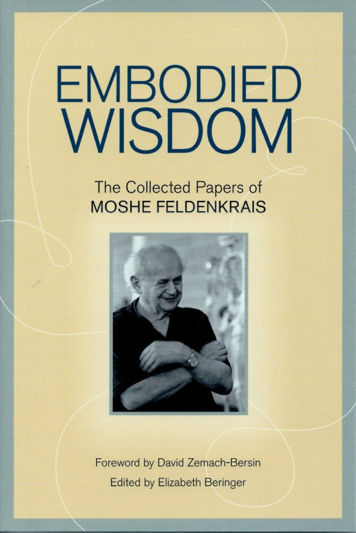 Embodied Wisdom - The Collected Papers of Moshe Feldenkrais